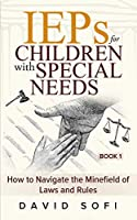 IEPs for Children with Special Needs: How to Navigate the Minefield of Laws and Rules (Book 1)