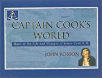 Captain Cook's World: Maps of the Life and Voyages of James Cook R. N.
