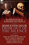 The Collected Supernatural and Weird Fiction of Bessie Kyffin-Taylor-From Out of the Silence-Three Novelettes 'outside the Hou..