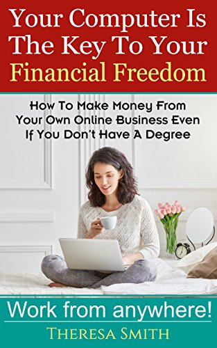 『Your Computer Is The Key To Your Financial Freedom: How To Make Money From Your Own Online Business Even If You Don't Have A Degree (English Edition)』のトップ画像