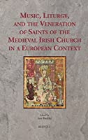 Music, Liturgy and the Veneration of Saints of the Medieval Irish Church in a European Context: Music, Liturgy and the Veneration of Irish Saints in Medieval Europe (Ritus Et Artes)