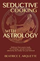 Seductive Cooking With Astrology: Delicious Four-course Meals for Creating a Special Occasion, Tailored by the Zodiac for Your Beloved
