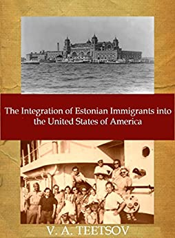The Integration of Estonian Immigrants into the United States of America by [Teetsov, Vincent]