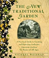 The New Traditional Garden: A Practical Guide to Creating and Restoring Authentic American Gardens for Homes of All Ages