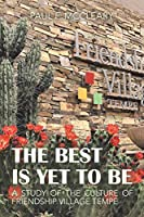The Best Is yet To Be: A Study of the Culture of Friendship Village Tempe