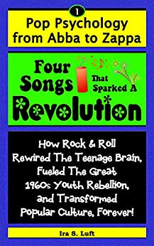Four Songs That Sparked A Revolution: How Rock & Roll Rewired The Teenage Brain, Fueled The Great 1960s Youth Rebellion, and Transformed Popular Culture ... (Pop Psychology From Abba To Zappa Book 1) by [Luft, Ira]