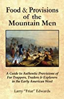 Food & Provisions of the Mountain Men: A Guide to Authentic Provisions of Fur Trappers, Traders and Explorers in the Early American West
