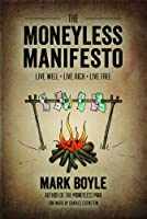 The Moneyless Manifesto: Live Well, Live Rich, Live Free