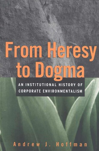 Download From Heresy to Dogma: An Institutional History of Corporate Environmentalism (New Lexington Press Management Series) 0787908207