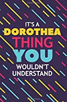 IT'S A DOROTHEA THING YOU WOULDN'T UNDERSTAND: Lined Notebook / Journal Gift, 120 Pages, 6x9, Soft Cover, Glossy Finish