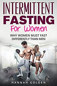 Intermittent Fasting For Women: Why Women (Absolutely) Must Fast Differently Than Men by [Golden, Hannah]