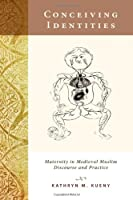 Conceiving Identities: Maternity in Medieval Muslim Discourse and Practice
