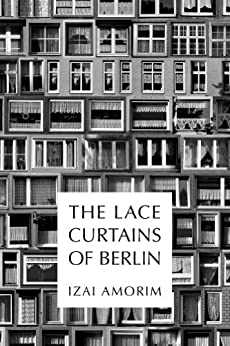 The Lace Curtains of Berlin by [Amorim, Izai]