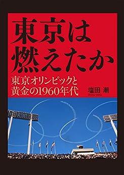 [塩田 潮]の東京は燃えたか ─ 東京オリンピックと黄金の1960年代