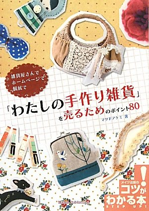 雑貨屋さんで ホームページで 個展で 「わたしの手作り雑貨」を売るためのポイント80 (コツがわかる本!)の詳細を見る