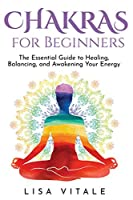 Chakras for Beginners: The Essential Guide to Healing, Balancing, and Awakening Your Energy