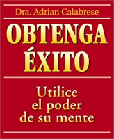 Obtenga Exito / How to Get Everything You Ever Wanted: Use El Poder De Su Mente / Complete Guide to Using Your Psychic Common Sense