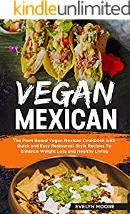 Vegan Mexican: The Plant Based Vegan Mexican Cookbook with Quick and Easy Restaurant Style Recipes To Enhance Weight Loss and Healthy Living (English Edition)