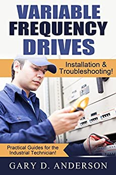 Variable Frequency Drives:  Installation & Troubleshooting! (Practical Guides for the Industrial Technician! Book 2) by [Anderson, Gary]