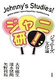 ジャニ研!: ジャニーズ文化論 [単行本] / 大谷能生, 速水健朗, 矢野利裕 (著); 原書房 (刊)