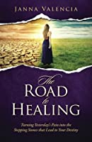 Road to Healing: Turning Yesterday's Pain Into the Stepping Stones That Lead to Your Destiny