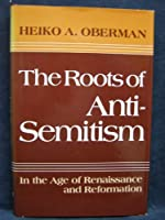 The Roots of Anti-Semitism: In the Age of Renaissance and Reformation