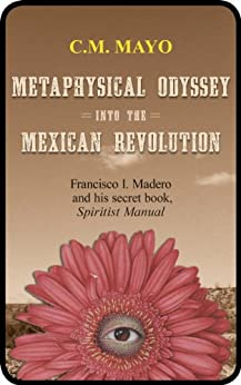 Metaphysical Odyssey Into the Mexican Revolution: Francisco I. Madero and His Secret Book, Spiritist Manual by [Madero, Francisco I., Mayo, C.M.]