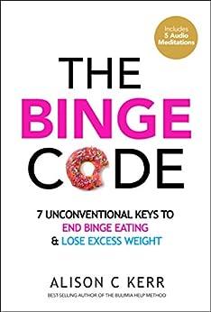 The Binge Code: 7 Unconventional Keys to End Binge Eating and Lose Excess Weight (+Bonus Audios) by [Kerr, Alison, Kerr, Richard]