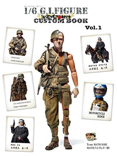 誰にでもできる、作品作り! 1/6 G.I.FIGURE CUSTOM BOOK Vol.01: 1/6・GIフィギュアであそび方 (Team MATSU@BE)