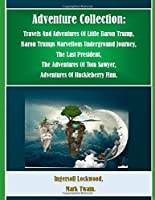 Adventure Collection: Travels And Adventures Of Little Baron Trump, Baron Trumps Marvellous Underground Journey, The Last President, The Adventures Of Tom Sawyer,  Adventures Of Huckleberry Finn.  (Illustrated)