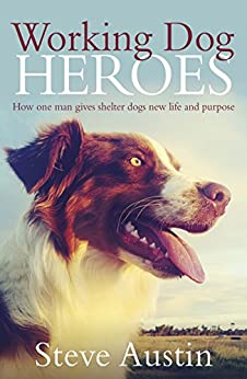 Working Dog Heroes: How One Man Gives Shelter Dogs New Life and Purpose by [Austin, Steve]