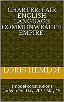Charter: Fair English Language Commonwealth Empire.: [model constitution] Judgement Day; 2017 May 15 by [Hemlof, Loris]