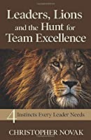 Leaders, Lions and the Hunt for Team Excellence: 4 Instincts Every Leader Needs