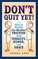 Don't Quit Yet: How to Handle Co-Worker Friction with Tenacity, Humor, and Grace
