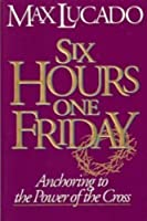 Six Hours One Friday: Anchoring to the Power of the Cross (Chronicles of the Cross)