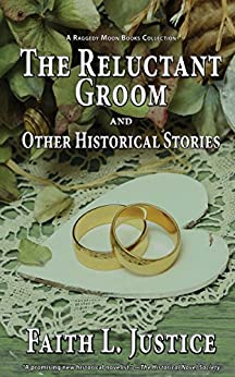 The Reluctant Groom and Other Historical Stories (A Raggedy Moon Books Collection Book 3) by [Justice, Faith L.]