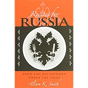 Recipes for Russia: Food and Nationhood Under the Tsars