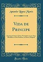 Vida de Principe: Aventura Cómico-Lírico-Fantástica En Un Acto, Dividido En Seis Cuadros, En Prosa, Original (Classic Reprint)