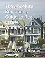 The Absolute Beginner's Guide to Real Estate Wholesaling: For 2019-2020 (and Beyond)