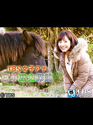 TBS女子アナ 日本歴史探訪「田中みな実・宮崎 昭和ハネムーン紀・・・