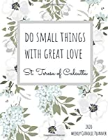2020 Weekly Catholic Planner  | Do Small Things With Great Love St. Teresa of Calcutta: Organizer with Feast Day Calendar and Inspirational Quote from Mother Teresa on Cute Watercolor Floral Matte Cover