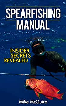 Spearfishing Manual: Insider Secrets of Spearfishing for Beginners to Die-Hard Spearos (Spearfishing and Freediving Book 1) by [McGuire, Mike]