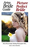 Artsy Bride Guide Picture Perfect Bride: Pick A Picture Perfect Wedding Photographer Who. (English Edition)