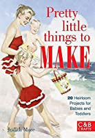 Pretty Little Things to Make: 20 Heirloom Projects for Babies and Toddlers