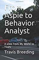 From Aspie to Behavior Analyst: A view From My World to Yours