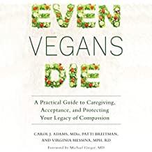Even Vegans Die: A Practical Guide to Caregiving, Acceptance, and Protecting Your Legacy of Compassion