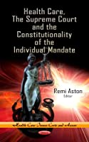 Health Care, The Supreme Court and the Constitutionality of the Individual Mandate (Health Care Issues, Costs and Access)