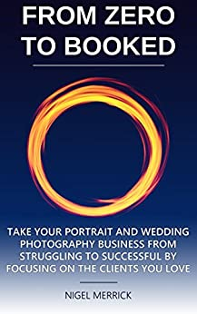 Zero To Booked: Take Your Portrait And Wedding Photography Business From Struggling To Successful By Focusing On The Clients You Love by [Merrick, Nigel]