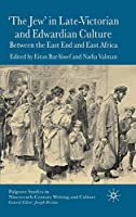 'The Jew' in Late-Victorian and Edwardian Culture: Between the East End and East Africa (Palgrave Studies in Nineteenth-Century Writing and Culture)