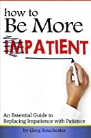 How to Be More Patient: An Essential Guide to Replacing Impatience with Patience [並行輸入品]